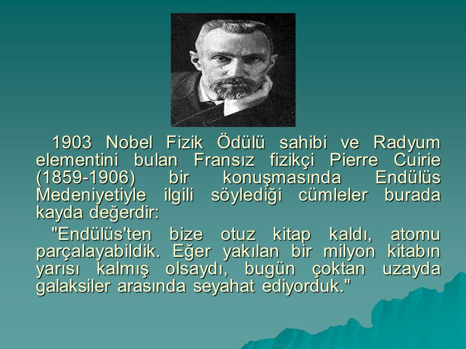 1903 Nobel Fizik Ödülü sahibi ve Radyum elementini bulan Fransız fizikçi Pierre Cuirie (1859-1906) bir konuşmasında Endülüs Medeniyetiyle ilgili söyle