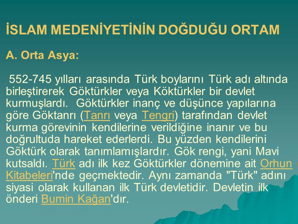 İSLAM MEDENİYETİNİN DOĞDUĞU ORTAM A. Orta Asya: 552-745 yılları arasında Türk boylarını Türk adı altında birleştirerek Göktürkler veya Köktürkler bir