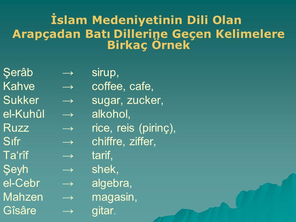 İslam Medeniyetinin Dili Olan Arapçadan Batı Dillerine Geçen Kelimelere Birkaç Örnek Şerâb→sirup, Kahve→coffee, cafe, Sukker→sugar, zucker, el-Kuhûl→a