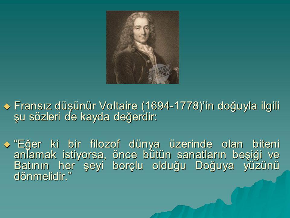 """ Fransız düşünür Voltaire (1694-1778)'in doğuyla ilgili şu sözleri de kayda değerdir:  """"Eğer ki bir filozof dünya üzerinde olan biteni anlamak istiy"""