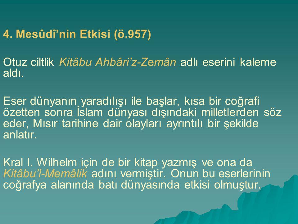 4. Mesûdî'nin Etkisi (ö.957) Otuz ciltlik Kitâbu Ahbâri'z-Zemân adlı eserini kaleme aldı. Eser dünyanın yaradılışı ile başlar, kısa bir coğrafi özette