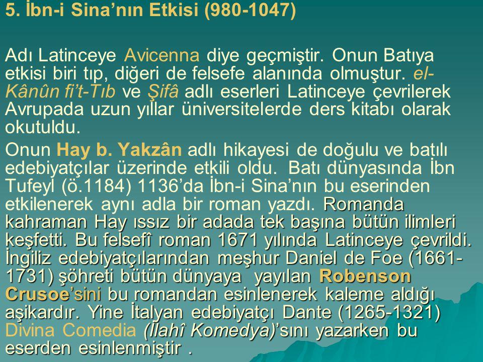 5. İbn-i Sina'nın Etkisi (980-1047) Adı Latinceye Avicenna diye geçmiştir. Onun Batıya etkisi biri tıp, diğeri de felsefe alanında olmuştur. el- Kânûn
