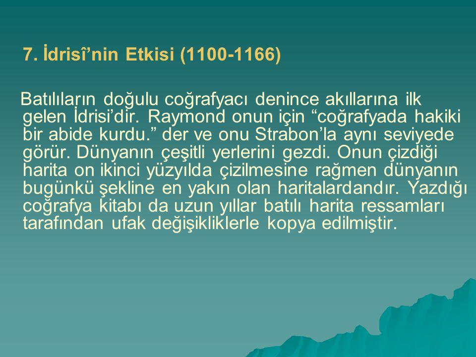 """7. İdrisî'nin Etkisi (1100-1166) Batılıların doğulu coğrafyacı denince akıllarına ilk gelen İdrisi'dir. Raymond onun için """"coğrafyada hakiki bir abide"""