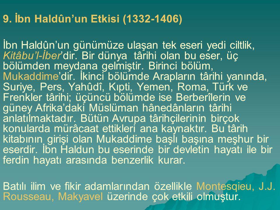 9. İbn Haldûn'un Etkisi (1332-1406) İbn Haldûn'un günümüze ulaşan tek eseri yedi ciltlik, Kitâbu'l-İber'dir. Bir dünya târihi olan bu eser, üç bölümde