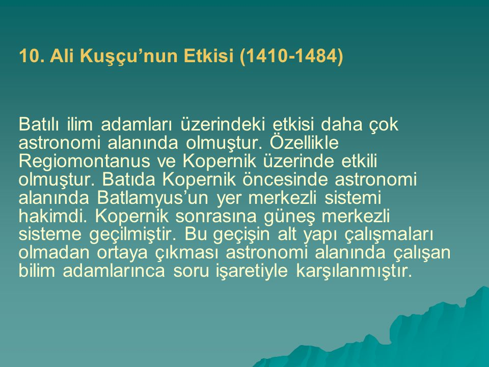 10. Ali Kuşçu'nun Etkisi (1410-1484) Batılı ilim adamları üzerindeki etkisi daha çok astronomi alanında olmuştur. Özellikle Regiomontanus ve Kopernik