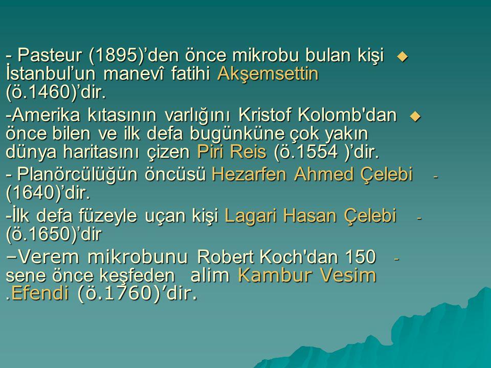  - Pasteur (1895)'den önce mikrobu bulan kişi İstanbul'un manevî fatihi Akşemsettin (ö.1460)'dir.  -Amerika kıtasının varlığını Kristof Kolomb'dan ö