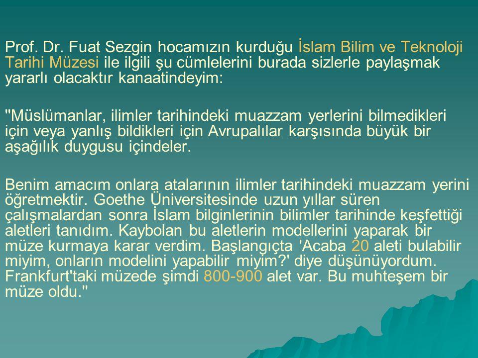 Prof. Dr. Fuat Sezgin hocamızın kurduğu İslam Bilim ve Teknoloji Tarihi Müzesi ile ilgili şu cümlelerini burada sizlerle paylaşmak yararlı olacaktır k