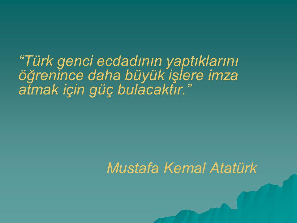 """""""Türk genci ecdadının yaptıklarını öğrenince daha büyük işlere imza atmak için güç bulacaktır."""" Mustafa Kemal Atatürk"""