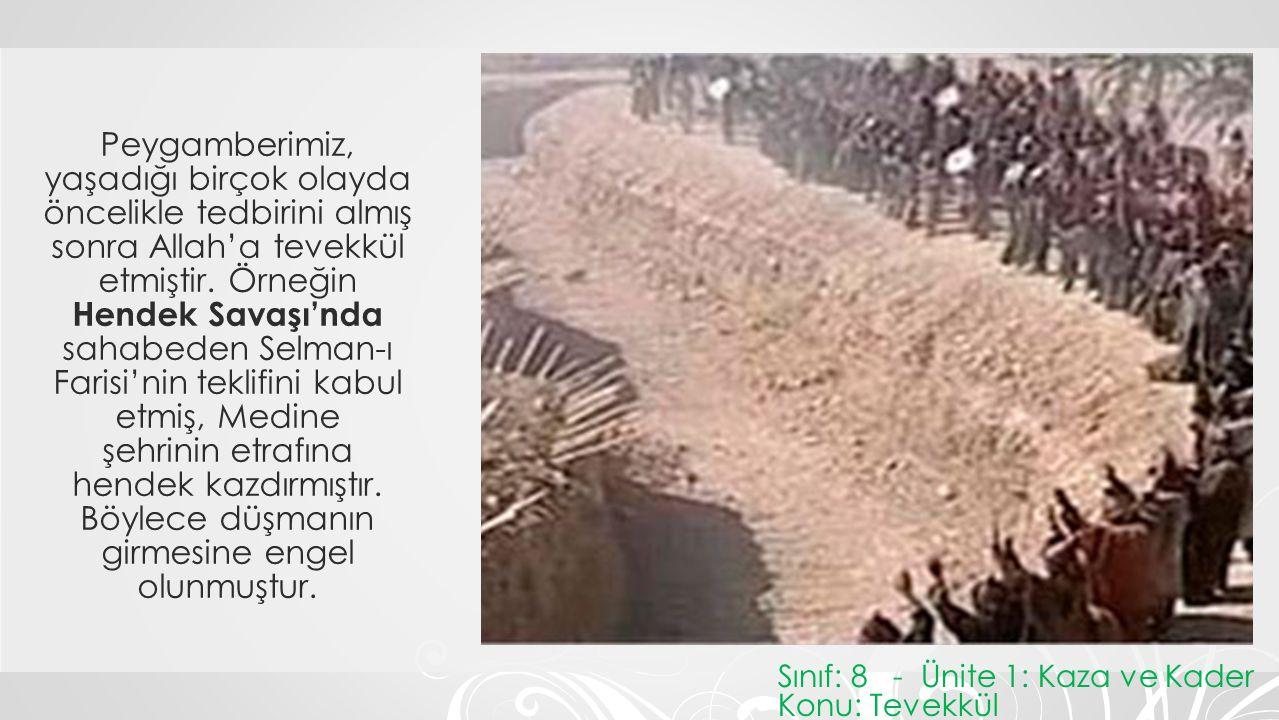 Peygamberimiz, yaşadığı birçok olayda öncelikle tedbirini almış sonra Allah'a tevekkül etmiştir. Örneğin Hendek Savaşı'nda sahabeden Selman-ı Farisi'n