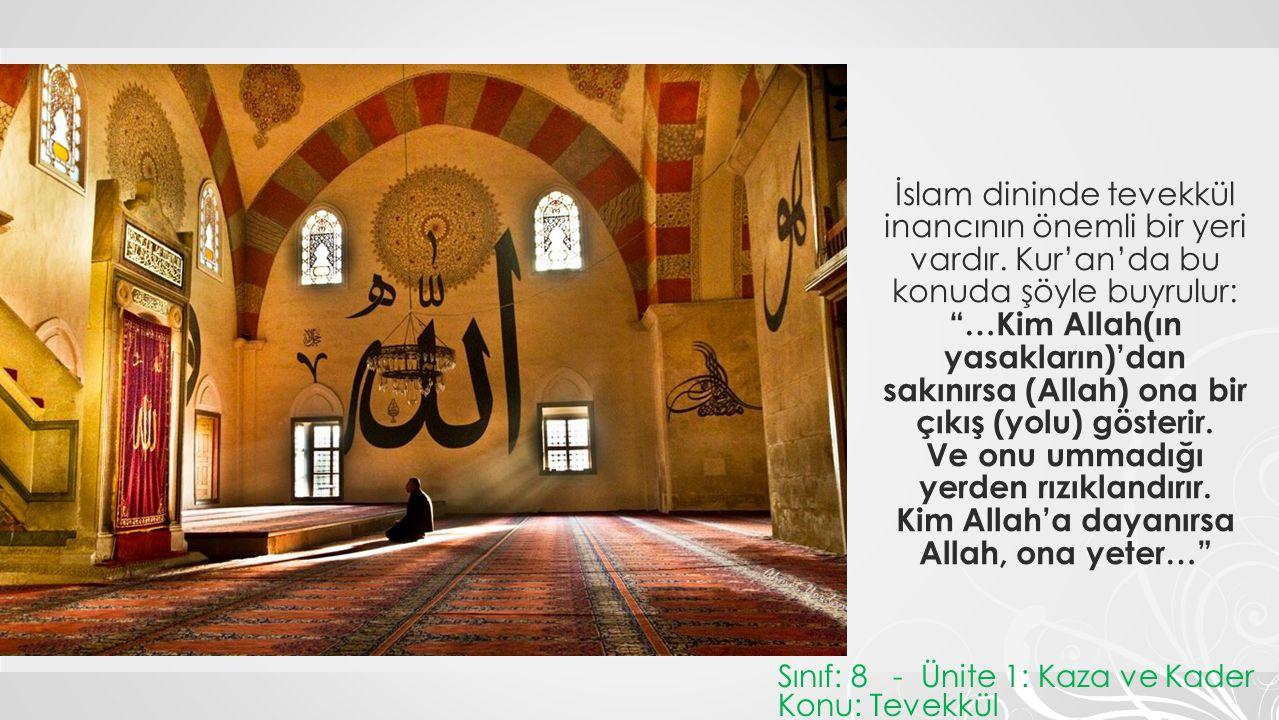 """İslam dininde tevekkül inancının önemli bir yeri vardır. Kur'an'da bu konuda şöyle buyrulur: """"…Kim Allah(ın yasakların)'dan sakınırsa (Allah) ona bir"""