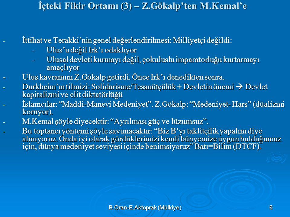 B.Oran-E.Aktoprak (Mülkiye) 6 İçteki Fikir Ortamı (3) – Z.Gökalp'ten M.Kemal'e - İttihat ve Terakki'nin genel değerlendirilmesi: Milliyetçi değildi: -Ulus'u değil Irk'ı odaklıyor -Ulusal devleti kurmayı değil, çokuluslu imparatorluğu kurtarmayı amaçlıyor -Ulus kavramını Z.Gökalp getirdi.