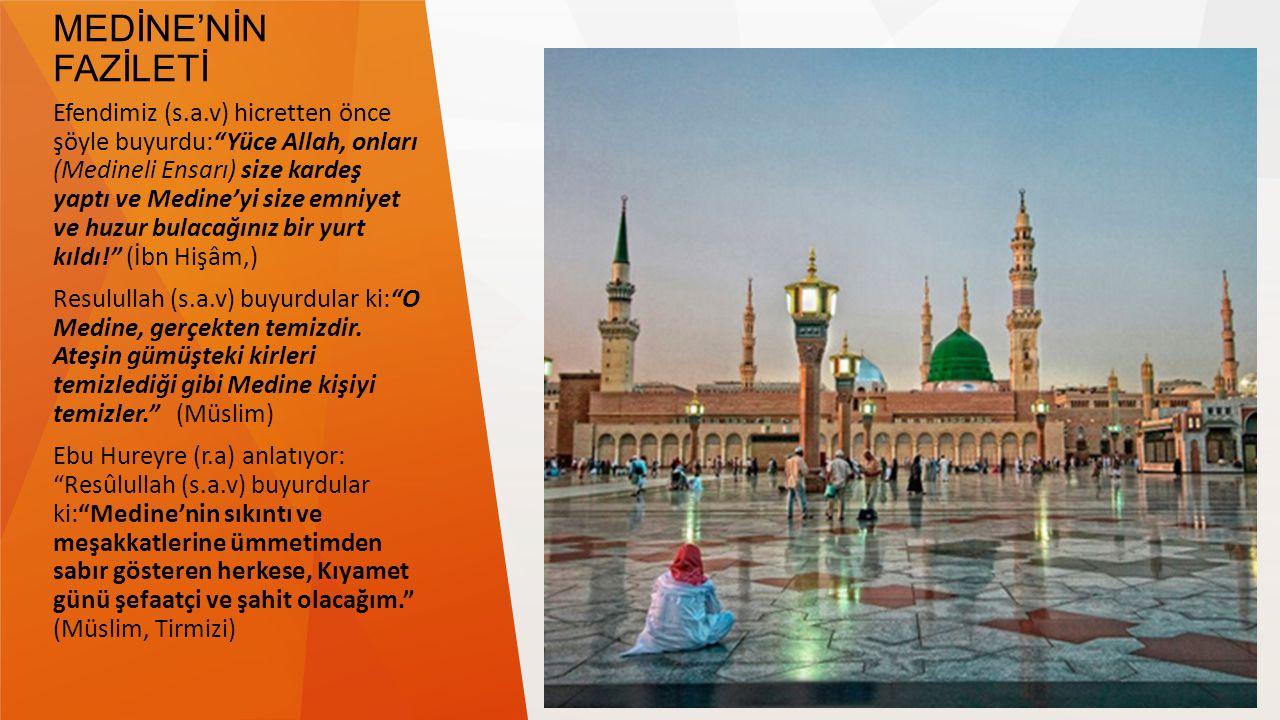 MEDİNE'NİN FAZİLETİ Efendimiz (s.a.v) hicretten önce şöyle buyurdu: Yüce Allah, onları (Medineli Ensarı) size kardeş yaptı ve Medine'yi size emniyet ve huzur bulacağınız bir yurt kıldı! (İbn Hişâm,) Resulullah (s.a.v) buyurdular ki: O Medine, gerçekten temizdir.