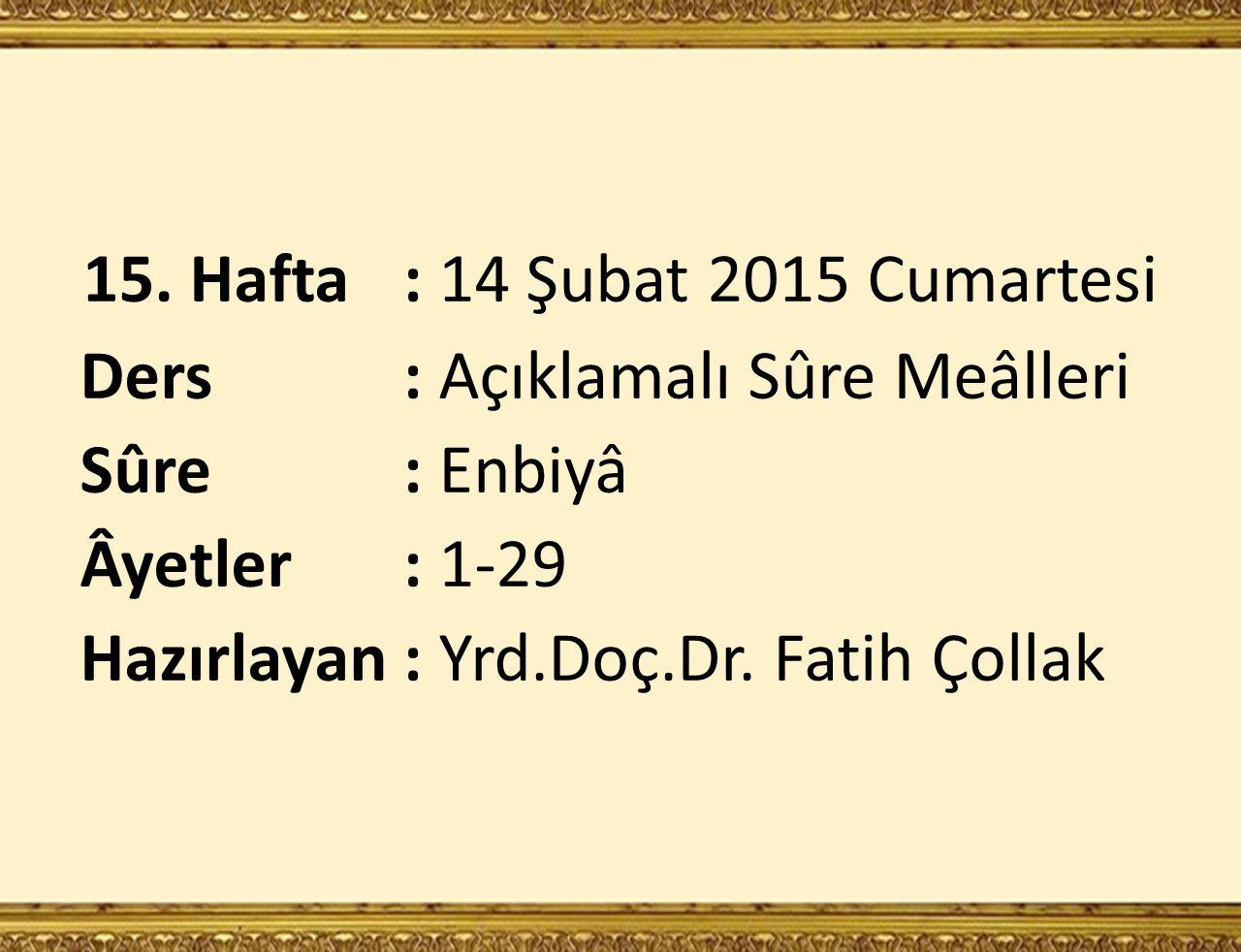 15. Hafta: 14 Şubat 2015 Cumartesi Ders : Açıklamalı Sûre Meâlleri Sûre : Enbiyâ Âyetler : 1-29 Hazırlayan: Yrd.Doç.Dr. Fatih Çollak