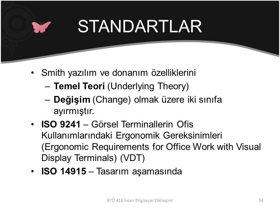 STANDARTLAR BTÖ 416 İnsan Bilgisayar Etkileşimi Smith yazılım ve donanım özelliklerini –Temel Teori (Underlying Theory) –Değişim (Change) olmak üzere iki sınıfa ayırmıştır.