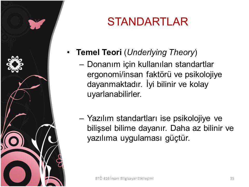 STANDARTLAR BTÖ 416 İnsan Bilgisayar Etkileşimi Temel Teori (Underlying Theory) –Donanım için kullanılan standartlar ergonomi/insan faktörü ve psikolojiye dayanmaktadır.