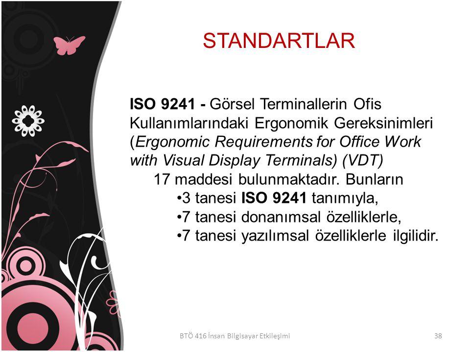 STANDARTLAR BTÖ 416 İnsan Bilgisayar Etkileşimi ISO 9241 - Görsel Terminallerin Ofis Kullanımlarındaki Ergonomik Gereksinimleri (Ergonomic Requirements for Office Work with Visual Display Terminals) (VDT) 17 maddesi bulunmaktadır.