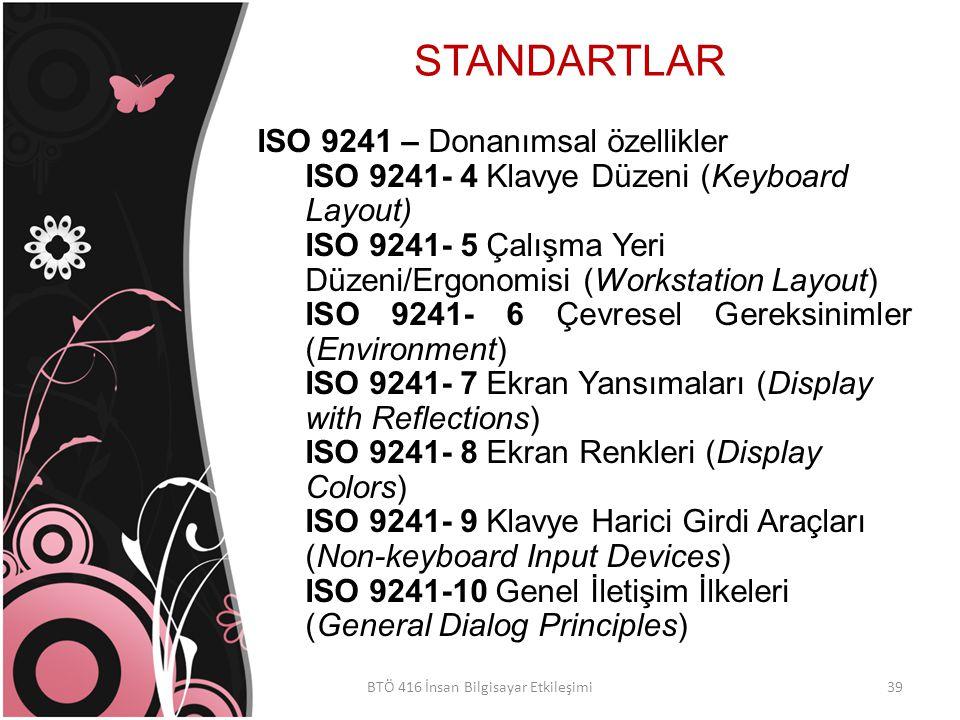 STANDARTLAR BTÖ 416 İnsan Bilgisayar Etkileşimi ISO 9241 – Donanımsal özellikler ISO 9241- 4 Klavye Düzeni (Keyboard Layout) ISO 9241- 5 Çalışma Yeri Düzeni/Ergonomisi (Workstation Layout) ISO 9241- 6 Çevresel Gereksinimler (Environment) ISO 9241- 7 Ekran Yansımaları (Display with Reflections) ISO 9241- 8 Ekran Renkleri (Display Colors) ISO 9241- 9 Klavye Harici Girdi Araçları (Non-keyboard Input Devices) ISO 9241-10 Genel İletişim İlkeleri (General Dialog Principles) 39