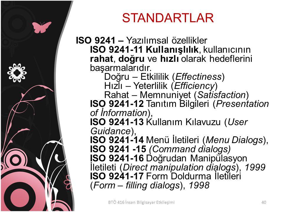 STANDARTLAR BTÖ 416 İnsan Bilgisayar Etkileşimi ISO 9241 – Yazılımsal özellikler ISO 9241-11 Kullanışlılık, kullanıcının rahat, doğru ve hızlı olarak hedeflerini başarmalarıdır.