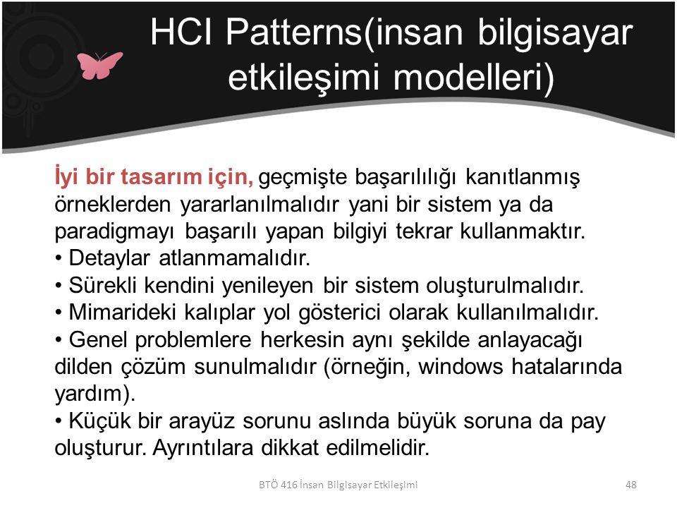 HCI Patterns(insan bilgisayar etkileşimi modelleri) BTÖ 416 İnsan Bilgisayar Etkileşimi İyi bir tasarım için, geçmişte başarılılığı kanıtlanmış örneklerden yararlanılmalıdır yani bir sistem ya da paradigmayı başarılı yapan bilgiyi tekrar kullanmaktır.