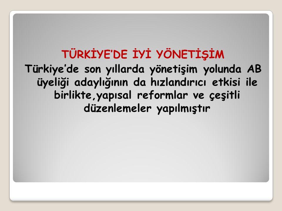 TÜRKİYE'DE İYİ YÖNETİŞİM Türkiye'de son yıllarda yönetişim yolunda AB üyeliği adaylığının da hızlandırıcı etkisi ile birlikte,yapısal reformlar ve çeş