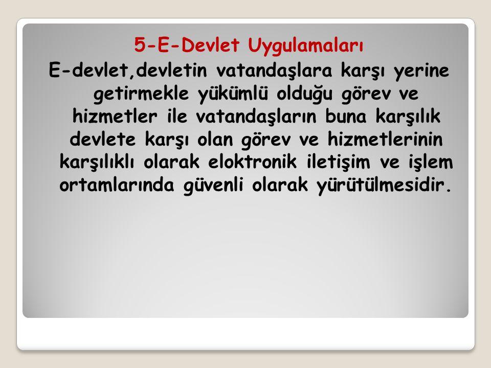 5-E-Devlet Uygulamaları E-devlet,devletin vatandaşlara karşı yerine getirmekle yükümlü olduğu görev ve hizmetler ile vatandaşların buna karşılık devle