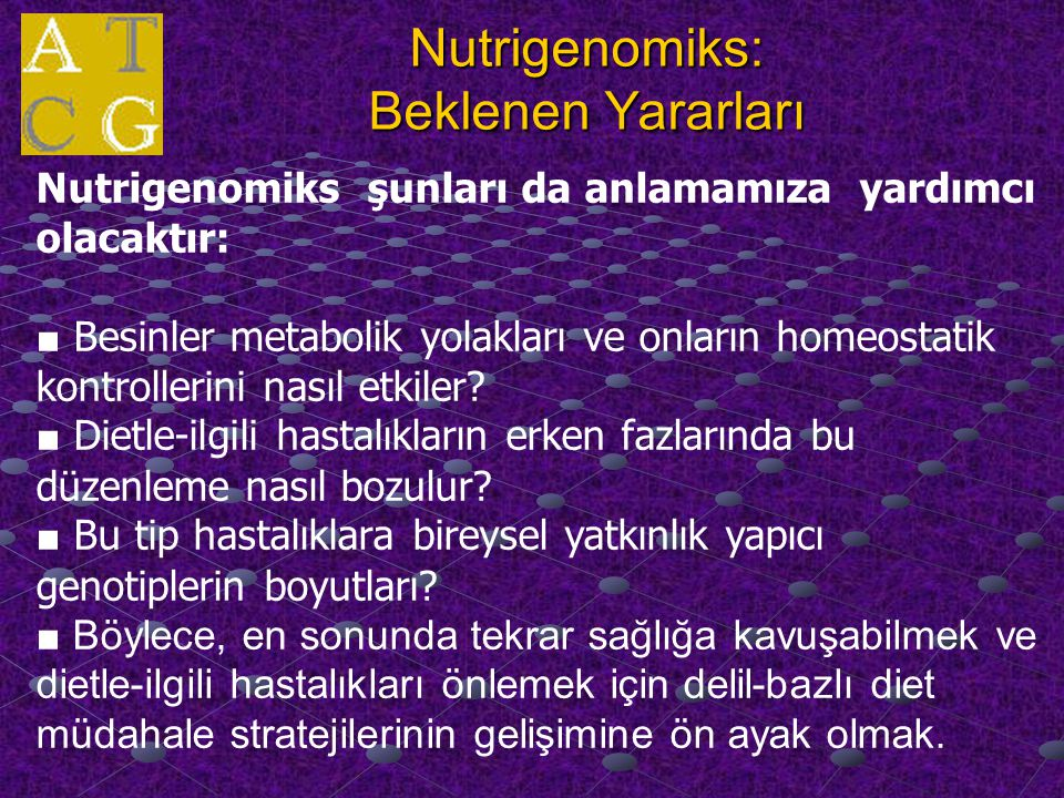 Nutrigenomiks: Beklenen Yararları Nutrigenomiks şunları da anlamamıza yardımcı olacaktır: ■ Besinler metabolik yolakları ve onların homeostatik kontrollerini nasıl etkiler.