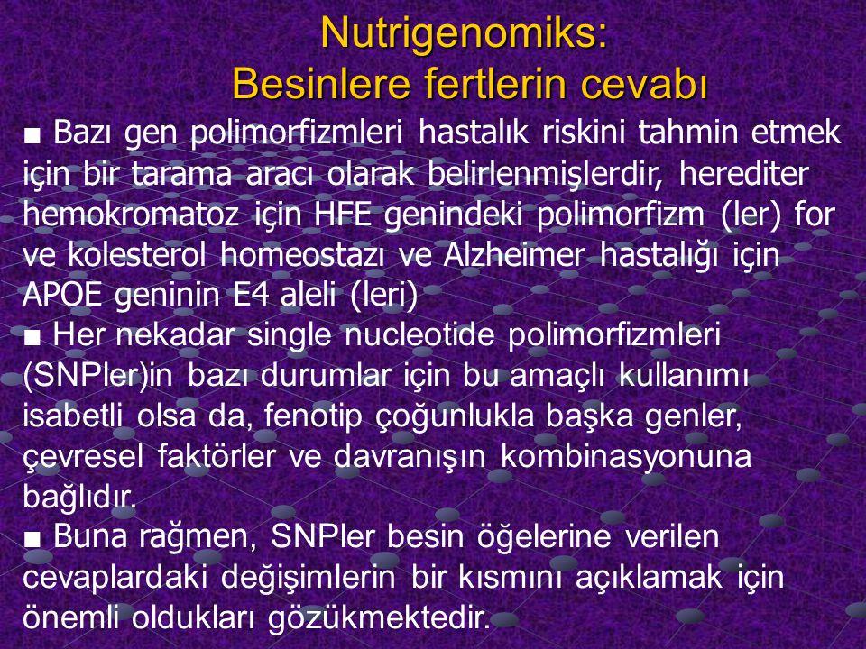 Nutrigenomiks: Besinlere fertlerin cevabı ■ Bazı gen polimorfizmleri hastalık riskini tahmin etmek için bir tarama aracı olarak belirlenmişlerdir, herediter hemokromatoz için HFE genindeki polimorfizm (ler) for ve kolesterol homeostazı ve Alzheimer hastalığı için APOE geninin E4 aleli (leri) ■ Her nekadar single nucleotide polimorfizmleri (SNPler)in bazı durumlar için bu amaçlı kullanımı isabetli olsa da, fenotip çoğunlukla başka genler, çevresel faktörler ve davranışın kombinasyonuna bağlıdır.