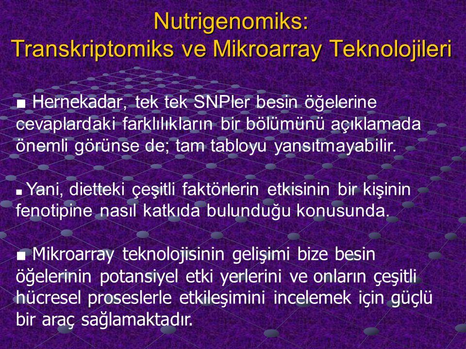 Nutrigenomiks: Transkriptomiks ve Mikroarray Teknolojileri ■ Hernekadar, tek tek SNPler besin öğelerine cevaplardaki farklılıkların bir bölümünü açıklamada önemli görünse de; tam tabloyu yansıtmayabilir.