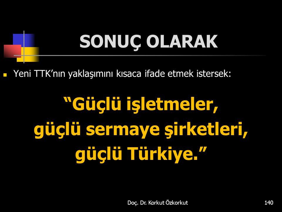 """SONUÇ OLARAK Yeni TTK'nın yaklaşımını kısaca ifade etmek istersek: """"Güçlü işletmeler, güçlü sermaye şirketleri, güçlü Türkiye."""" Doç. Dr. Korkut Özkork"""