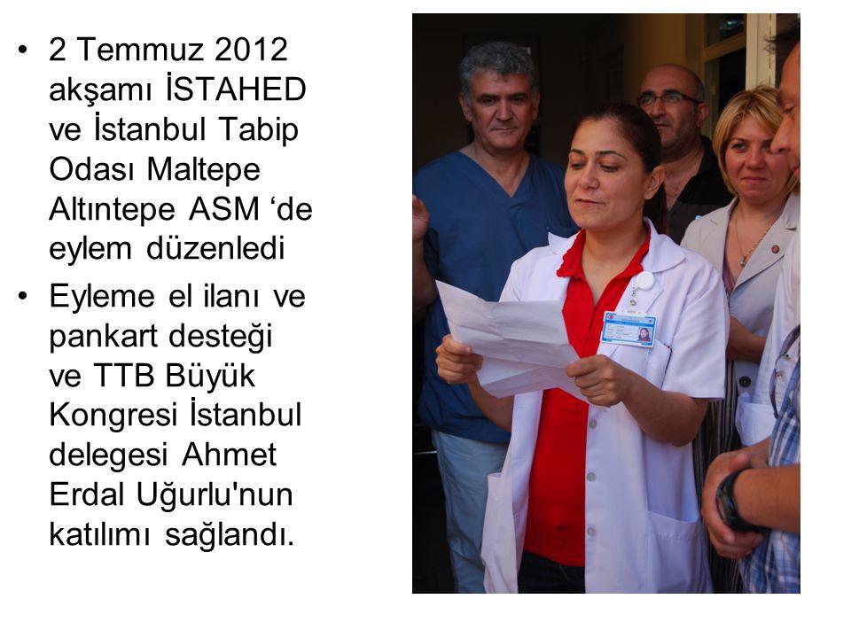 2 Temmuz 2012 akşamı İSTAHED ve İstanbul Tabip Odası Maltepe Altıntepe ASM 'de eylem düzenledi Eyleme el ilanı ve pankart desteği ve TTB Büyük Kongresi İstanbul delegesi Ahmet Erdal Uğurlu nun katılımı sağlandı.