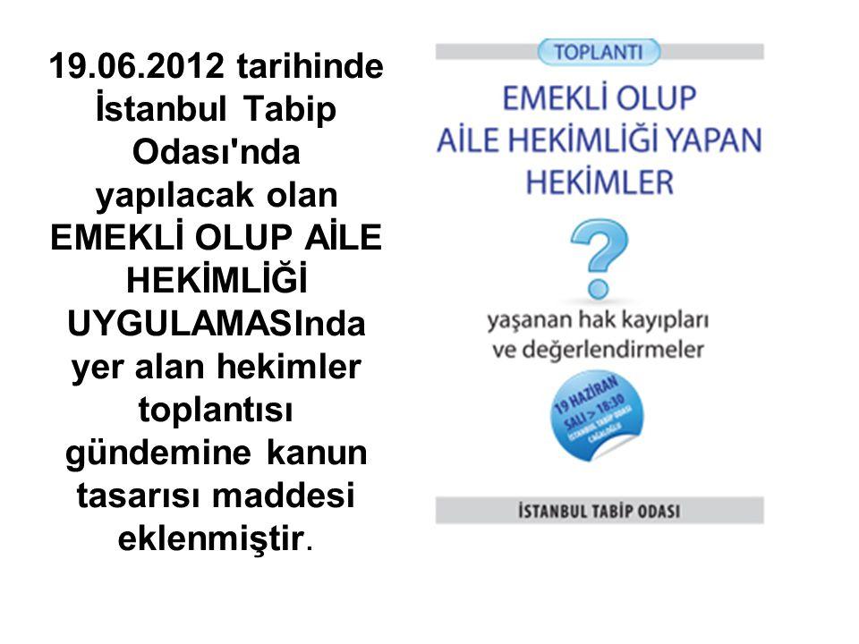 19.06.2012 tarihinde İstanbul Tabip Odası nda yapılacak olan EMEKLİ OLUP AİLE HEKİMLİĞİ UYGULAMASInda yer alan hekimler toplantısı gündemine kanun tasarısı maddesi eklenmiştir.