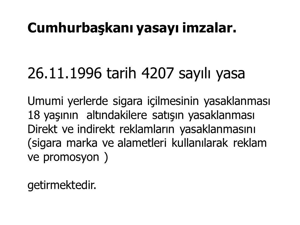Cumhurbaşkanı yasayı imzalar. 26.11.1996 tarih 4207 sayılı yasa Umumi yerlerde sigara içilmesinin yasaklanması 18 yaşının altındakilere satışın yasakl