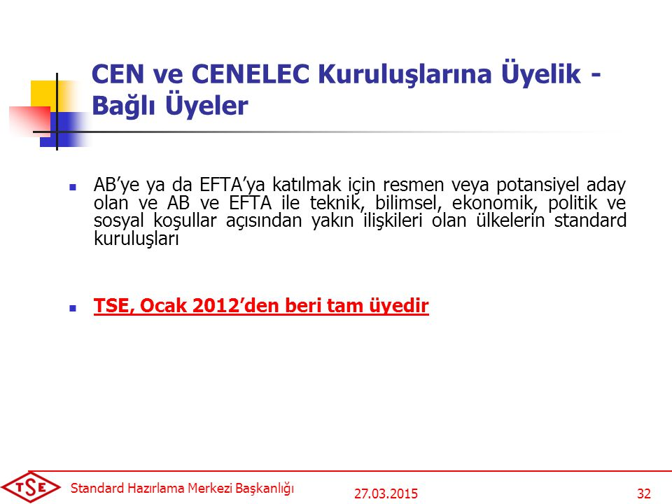 27.03.2015 Standard Hazırlama Merkezi Başkanlığı 32 CEN ve CENELEC Kuruluşlarına Üyelik - Bağlı Üyeler AB'ye ya da EFTA'ya katılmak için resmen veya potansiyel aday olan ve AB ve EFTA ile teknik, bilimsel, ekonomik, politik ve sosyal koşullar açısından yakın ilişkileri olan ülkelerin standard kuruluşları TSE, Ocak 2012'den beri tam üyedir