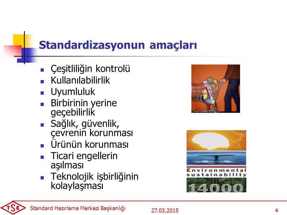 27.03.2015 Standard Hazırlama Merkezi Başkanlığı 4 Standardizasyonun amaçları Çeşitliliğin kontrolü Kullanılabilirlik Uyumluluk Birbirinin yerine geçebilirlik Sağlık, güvenlik, çevrenin korunması Ürünün korunması Ticari engellerin aşılması Teknolojik işbirliğinin kolaylaşması