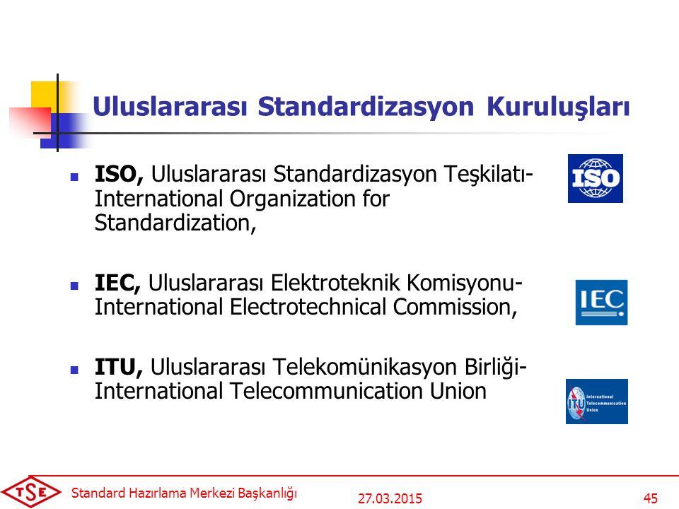 27.03.2015 Standard Hazırlama Merkezi Başkanlığı 45 Uluslararası Standardizasyon Kuruluşları ISO, Uluslararası Standardizasyon Teşkilatı- International Organization for Standardization, IEC, Uluslararası Elektroteknik Komisyonu- International Electrotechnical Commission, ITU, Uluslararası Telekomünikasyon Birliği- International Telecommunication Union