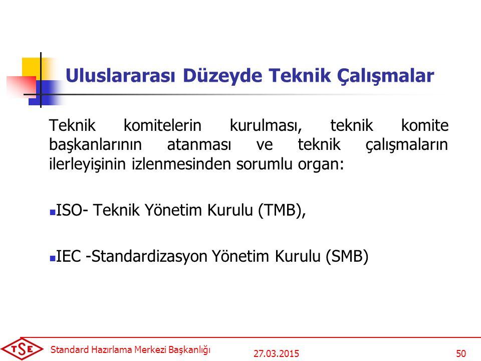 27.03.2015 Standard Hazırlama Merkezi Başkanlığı 50 Uluslararası Düzeyde Teknik Çalışmalar Teknik komitelerin kurulması, teknik komite başkanlarının atanması ve teknik çalışmaların ilerleyişinin izlenmesinden sorumlu organ: ISO- Teknik Yönetim Kurulu (TMB), IEC -Standardizasyon Yönetim Kurulu (SMB)