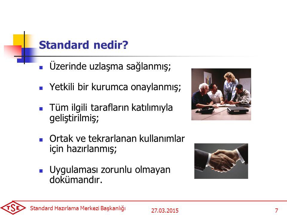 27.03.2015 Standard Hazırlama Merkezi Başkanlığı 7 Standard nedir? Üzerinde uzlaşma sağlanmış; Yetkili bir kurumca onaylanmış; Tüm ilgili tarafların k