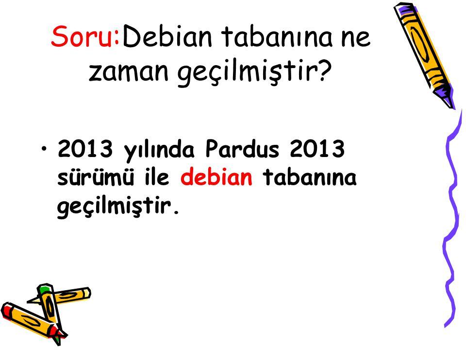 Soru:Debian tabanına ne zaman geçilmiştir? 2013 yılında Pardus 2013 sürümü ile debian tabanına geçilmiştir.