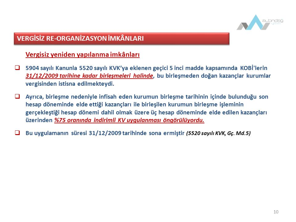 10 Vergisiz yeniden yapılanma imkânları  5904 sayılı Kanunla 5520 sayılı KVK'ya eklenen geçici 5 inci madde kapsamında KOBİ lerin 31/12/2009 tarihine kadar birleşmeleri halinde, bu birleşmeden doğan kazançlar kurumlar vergisinden istisna edilmekteydi.