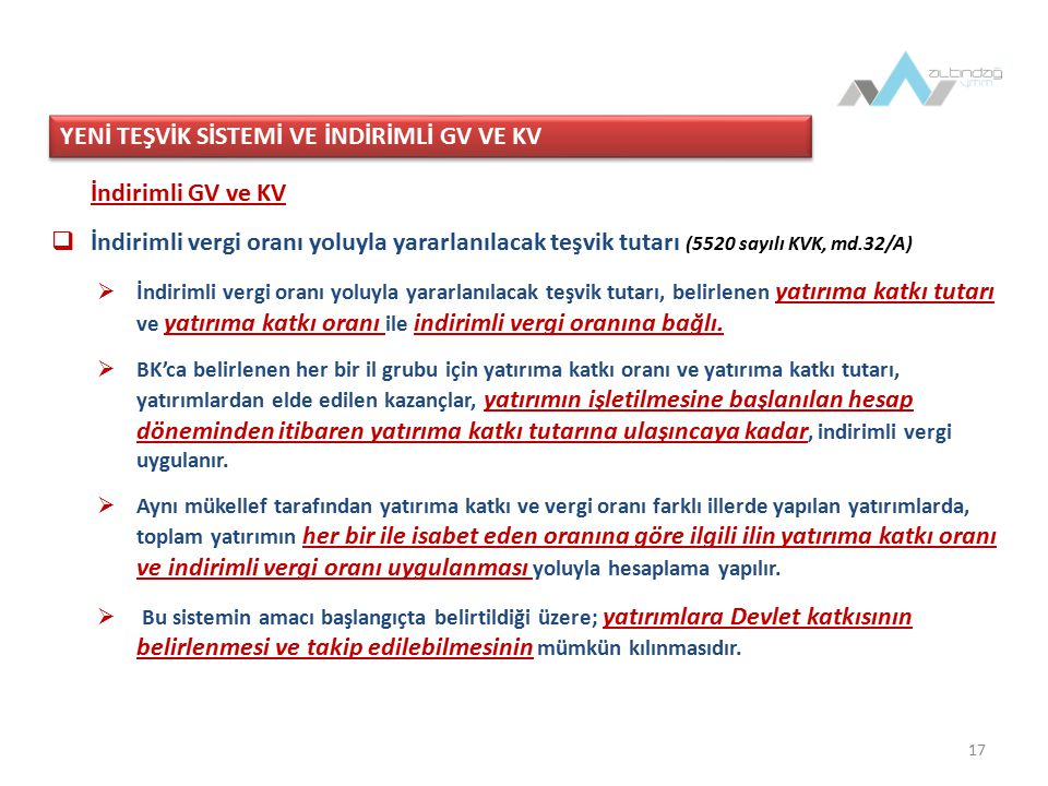 17 İndirimli GV ve KV  İndirimli vergi oranı yoluyla yararlanılacak teşvik tutarı (5520 sayılı KVK, md.32/A)  İndirimli vergi oranı yoluyla yararlanılacak teşvik tutarı, belirlenen yatırıma katkı tutarı ve yatırıma katkı oranı ile indirimli vergi oranına bağlı.