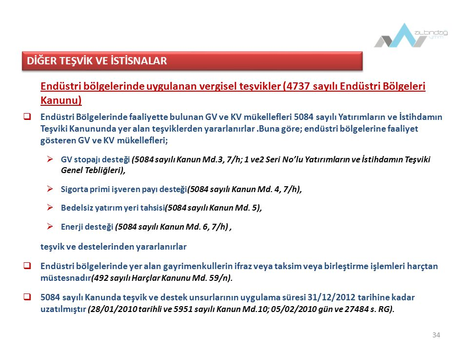34 Endüstri bölgelerinde uygulanan vergisel teşvikler (4737 sayılı Endüstri Bölgeleri Kanunu)  Endüstri Bölgelerinde faaliyette bulunan GV ve KV mükellefleri 5084 sayılı Yatırımların ve İstihdamın Teşviki Kanununda yer alan teşviklerden yararlanırlar.Buna göre; endüstri bölgelerine faaliyet gösteren GV ve KV mükellefleri;  GV stopajı desteği (5084 sayılı Kanun Md.3, 7/h; 1 ve2 Seri No'lu Yatırımların ve İstihdamın Teşviki Genel Tebliğleri),  Sigorta primi işveren payı desteği(5084 sayılı Kanun Md.