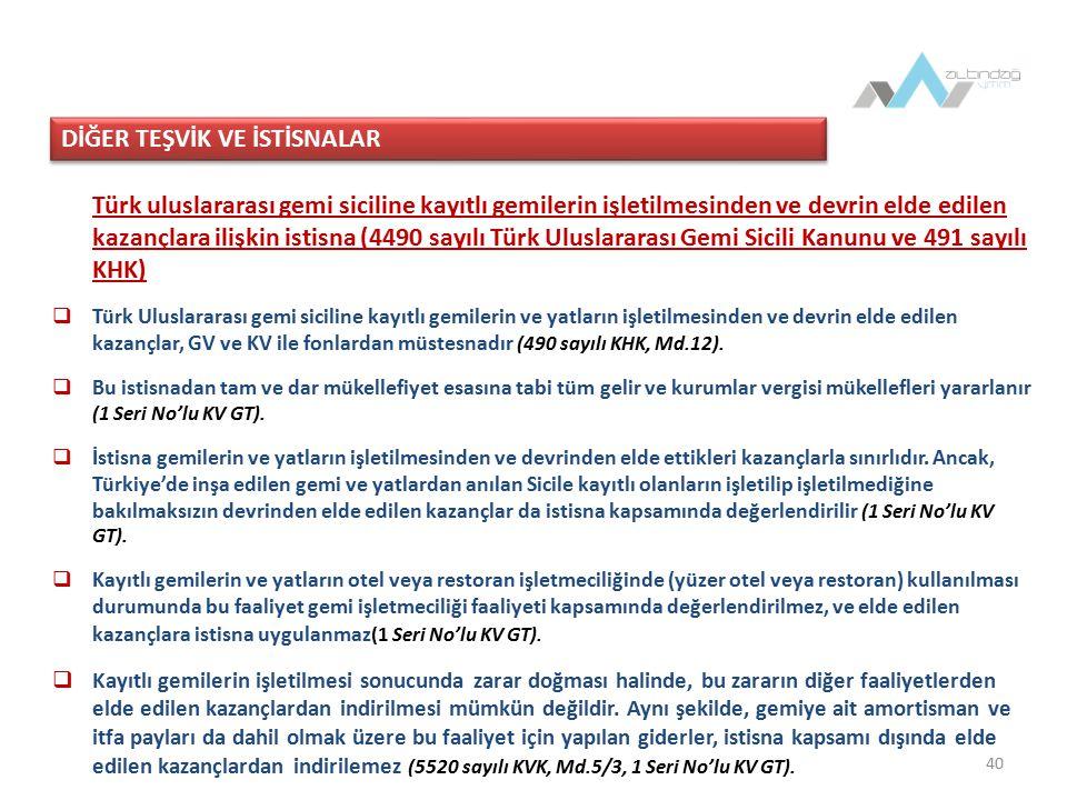 40 Türk uluslararası gemi siciline kayıtlı gemilerin işletilmesinden ve devrin elde edilen kazançlara ilişkin istisna (4490 sayılı Türk Uluslararası Gemi Sicili Kanunu ve 491 sayılı KHK)  Türk Uluslararası gemi siciline kayıtlı gemilerin ve yatların işletilmesinden ve devrin elde edilen kazançlar, GV ve KV ile fonlardan müstesnadır (490 sayılı KHK, Md.12).