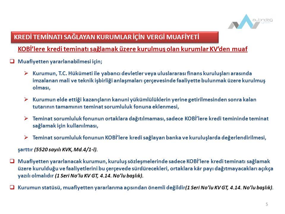 5 KOBİ'lere kredi teminatı sağlamak üzere kurulmuş olan kurumlar KV'den muaf  Muafiyetten yararlanabilmesi için;  Kurumun, T.C.