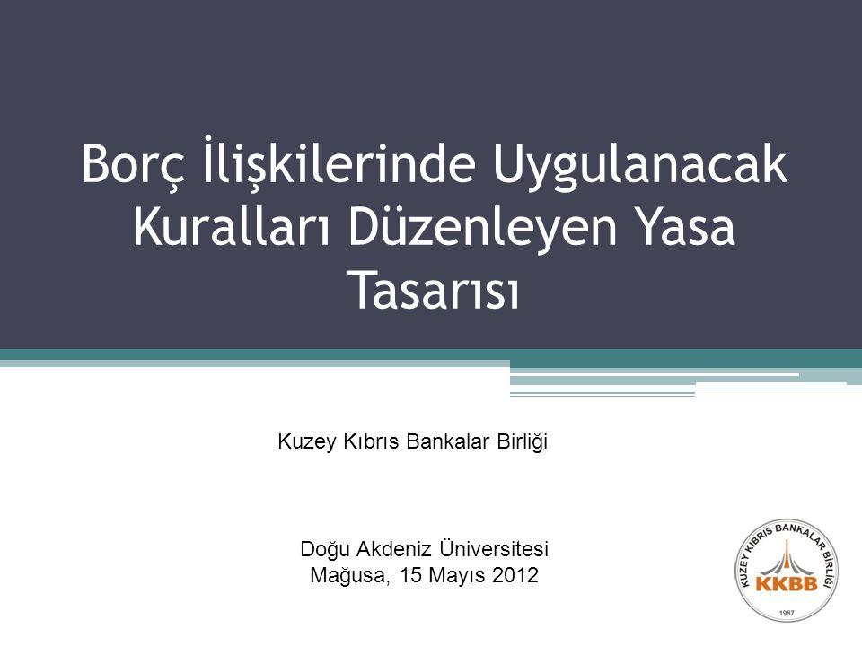 Borç İlişkilerinde Uygulanacak Kuralları Düzenleyen Yasa Tasarısı Doğu Akdeniz Üniversitesi Mağusa, 15 Mayıs 2012 Kuzey Kıbrıs Bankalar Birliği
