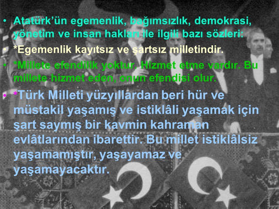 Atatürk'ün egemenlik, bağımsızlık, demokrasi, yönetim ve insan hakları ile ilgili bazı sözleri: *Egemenlik kayıtsız ve şartsız milletindir.