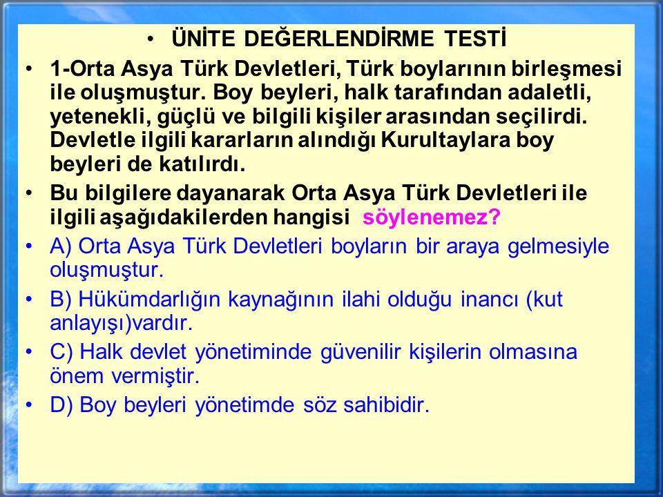 ÜNİTE DEĞERLENDİRME TESTİ 1-Orta Asya Türk Devletleri, Türk boylarının birleşmesi ile oluşmuştur.