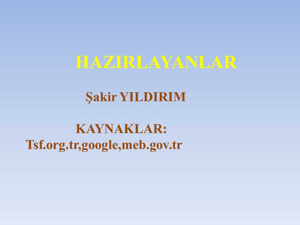 HAZIRLAYANLAR Şakir YILDIRIM KAYNAKLAR: Tsf.org.tr,google,meb.gov.tr