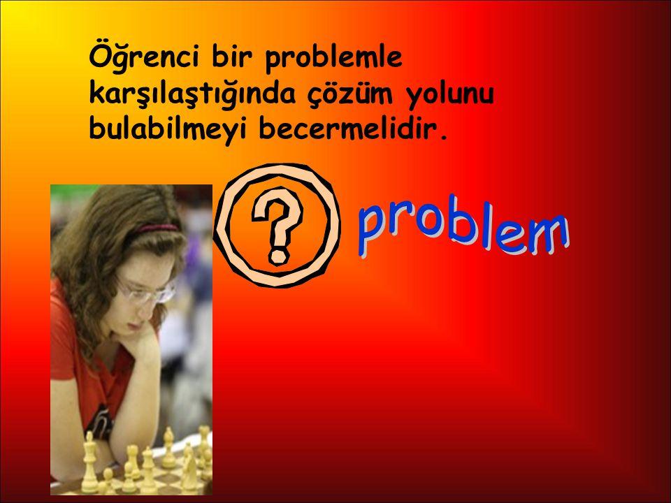 Öğrenci bir problemle karşılaştığında çözüm yolunu bulabilmeyi becermelidir.