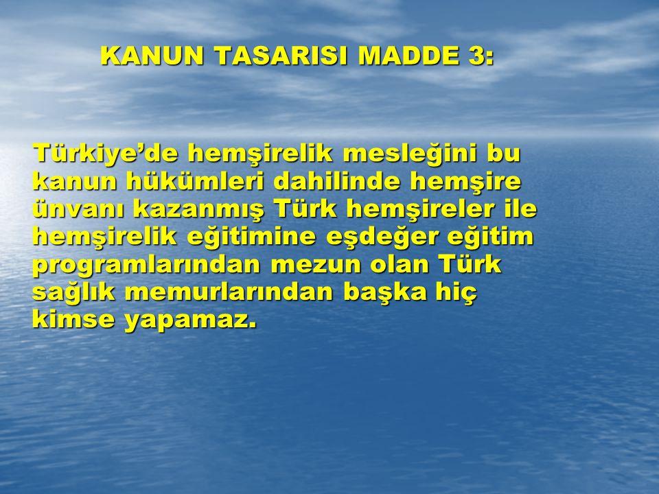 KANUN TASARISI MADDE 3: Türkiye'de hemşirelik mesleğini bu kanun hükümleri dahilinde hemşire ünvanı kazanmış Türk hemşireler ile hemşirelik eğitimine eşdeğer eğitim programlarından mezun olan Türk sağlık memurlarından başka hiç kimse yapamaz.