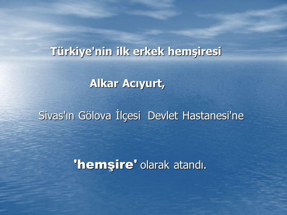 Türkiye nin ilk erkek hemşiresi Türkiye nin ilk erkek hemşiresi Alkar Acıyurt, Alkar Acıyurt, Sivas ın Gölova İlçesi Devlet Hastanesi ne Sivas ın Gölova İlçesi Devlet Hastanesi ne hemşire olarak atandı.